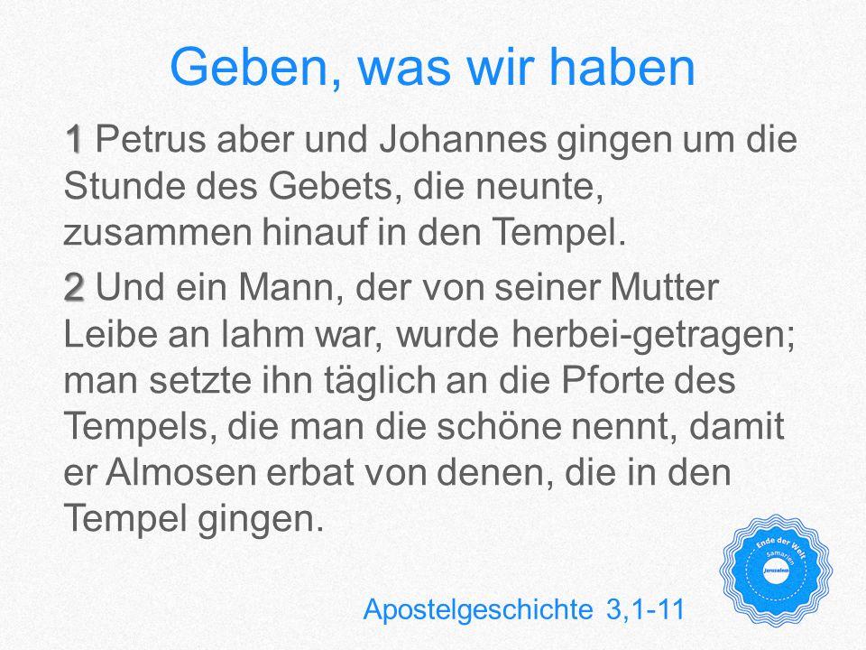 Geben, was wir haben 1 1 Petrus aber und Johannes gingen um die Stunde des Gebets, die neunte, zusammen hinauf in den Tempel. 2 2 Und ein Mann, der vo