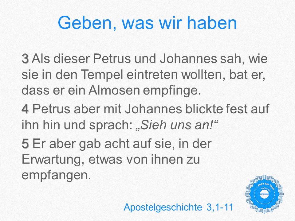 Geben, was wir haben 6 6 Petrus aber sprach: Silber und Gold habe ich nicht; was ich aber habe, das gebe ich dir: Im Namen Jesu Christi, von Nazareth: Steh auf und geh umher.