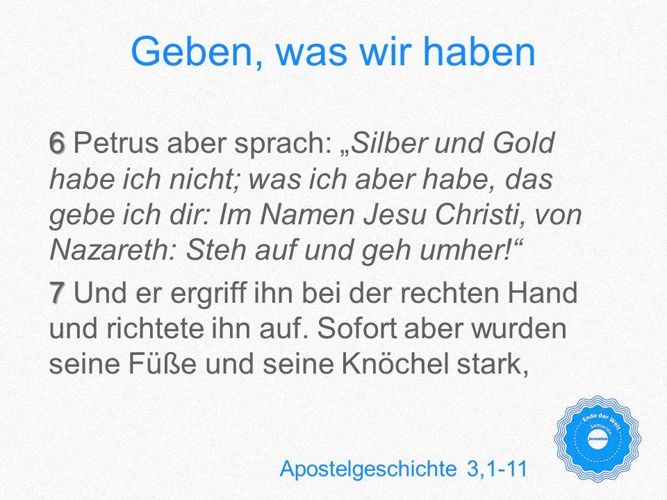 Geben, was wir haben 6 6 Petrus aber sprach: Silber und Gold habe ich nicht; was ich aber habe, das gebe ich dir: Im Namen Jesu Christi, von Nazareth:
