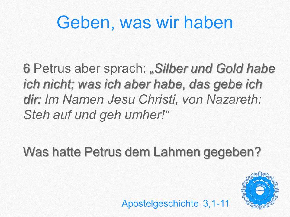 Geben, was wir haben 6Silber und Gold habe ich nicht; was ich aber habe, das gebe ich dir: 6 Petrus aber sprach: Silber und Gold habe ich nicht; was i
