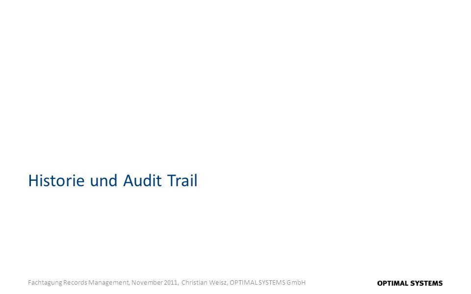 Historie und Audit Trail Fachtagung Records Management, November 2011, Christian Weisz, OPTIMAL SYSTEMS GmbH