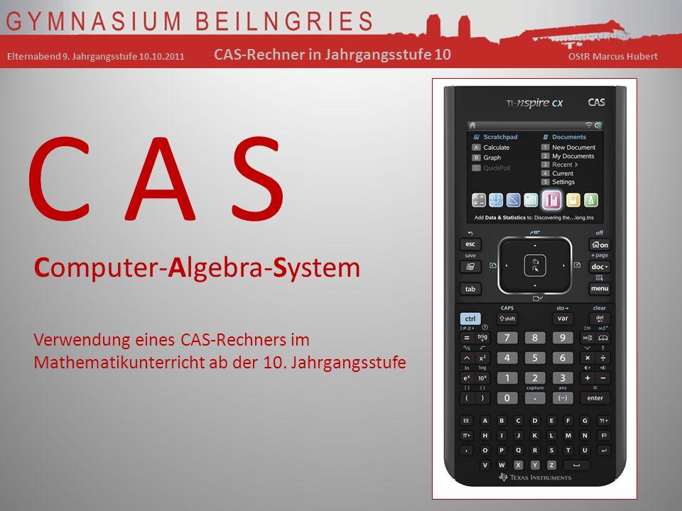 Computer-Algebra-System C A S Verwendung eines CAS-Rechners im Mathematikunterricht ab der 10. Jahrgangsstufe Elternabend 9. Jahrgangsstufe 10.10.2011