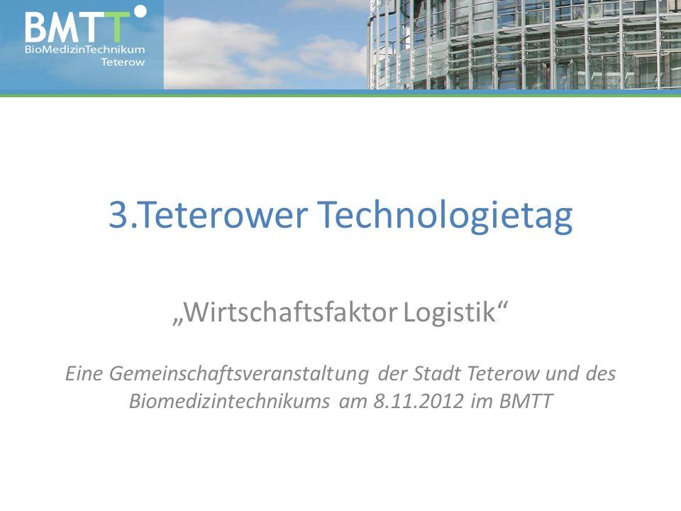 3.Teterower Technologietag Wirtschaftsfaktor Logistik Eine Gemeinschaftsveranstaltung der Stadt Teterow und des Biomedizintechnikums am 8.11.2012 im BMTT
