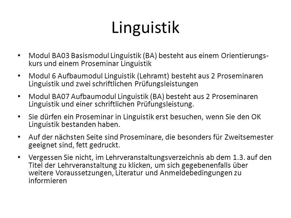 Linguistik Modul BA03 Basismodul Linguistik (BA) besteht aus einem Orientierungs- kurs und einem Proseminar Linguistik Modul 6 Aufbaumodul Linguistik (Lehramt) besteht aus 2 Proseminaren Linguistik und zwei schriftlichen Prüfungsleistungen Modul BA07 Aufbaumodul Linguistik (BA) besteht aus 2 Proseminaren Linguistik und einer schriftlichen Prüfungsleistung.