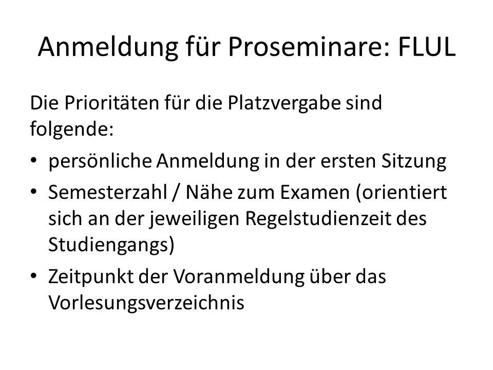 Anmeldung für Proseminare: FLUL Die Prioritäten für die Platzvergabe sind folgende: persönliche Anmeldung in der ersten Sitzung Semesterzahl / Nähe zum Examen (orientiert sich an der jeweiligen Regelstudienzeit des Studiengangs) Zeitpunkt der Voranmeldung über das Vorlesungsverzeichnis