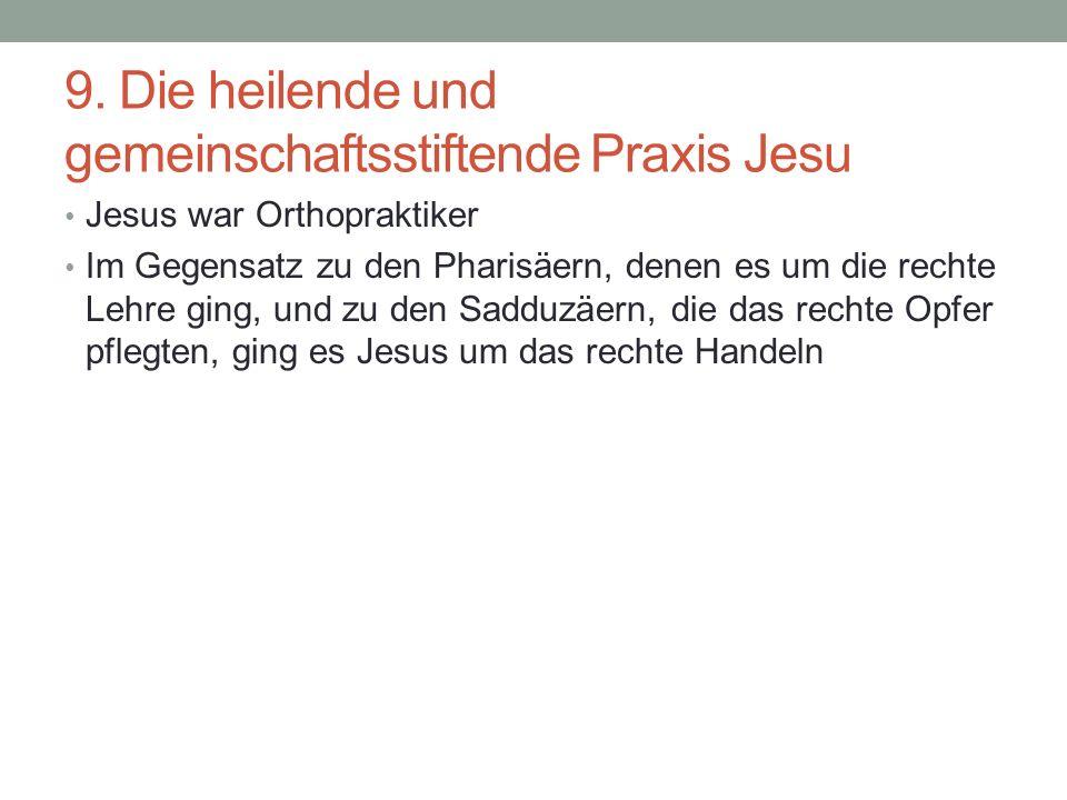 9. Die heilende und gemeinschaftsstiftende Praxis Jesu Jesus war Orthopraktiker Im Gegensatz zu den Pharisäern, denen es um die rechte Lehre ging, und