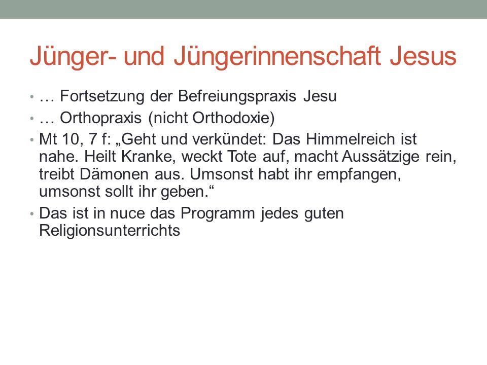 Jünger- und Jüngerinnenschaft Jesus … Fortsetzung der Befreiungspraxis Jesu … Orthopraxis (nicht Orthodoxie) Mt 10, 7 f: Geht und verkündet: Das Himmelreich ist nahe.