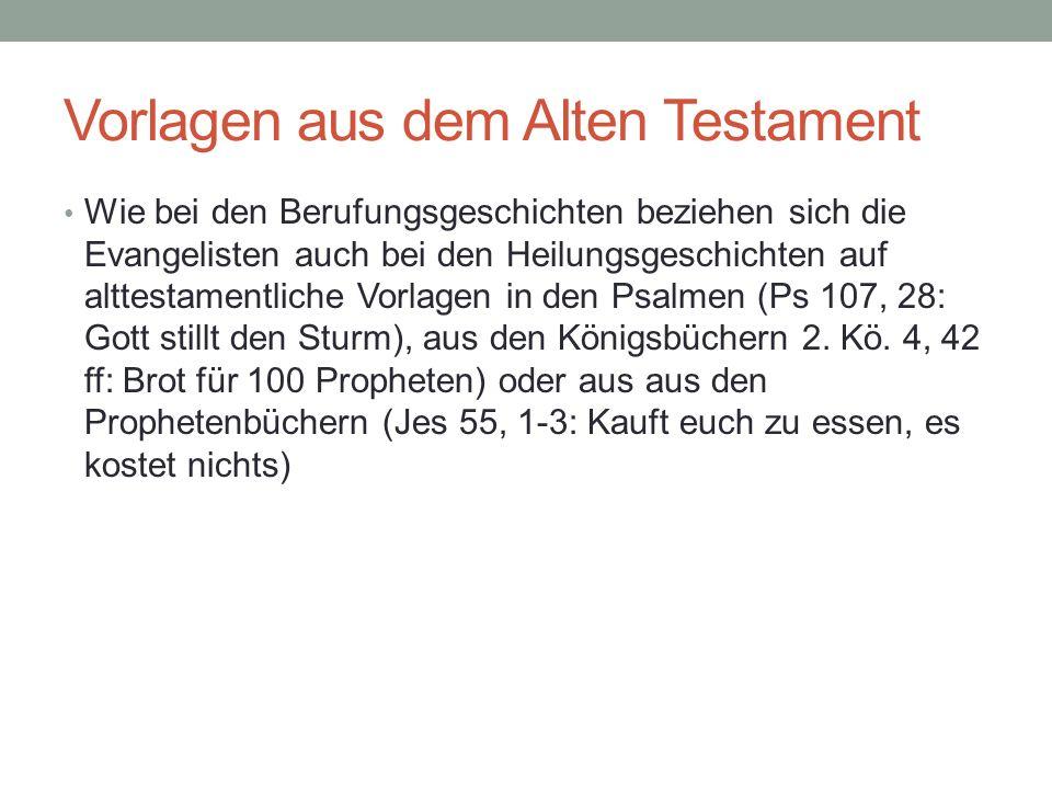 Vorlagen aus dem Alten Testament Wie bei den Berufungsgeschichten beziehen sich die Evangelisten auch bei den Heilungsgeschichten auf alttestamentliche Vorlagen in den Psalmen (Ps 107, 28: Gott stillt den Sturm), aus den Königsbüchern 2.