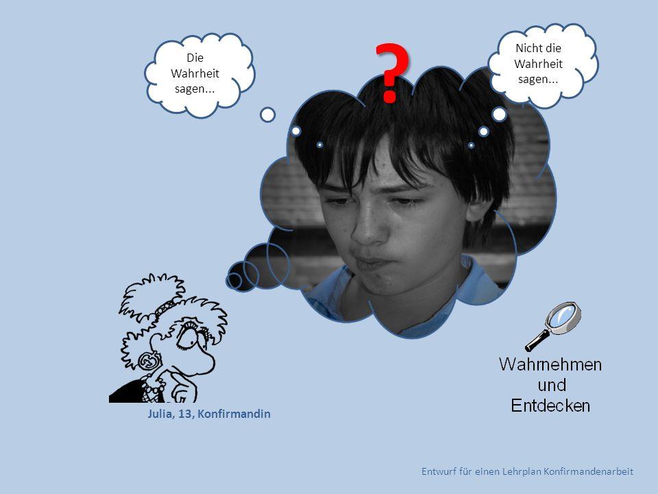 Entwurf für einen Lehrplan Konfirmandenarbeit Julia, 13, Konfirmandin Nicht die Wahrheit sagen... Die Wahrheit sagen... ?