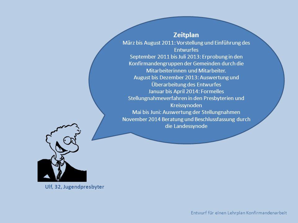 Entwurf für einen Lehrplan Konfirmandenarbeit Zeitplan März bis August 2011: Vorstellung und Einführung des Entwurfes September 2011 bis Juli 2013: Er