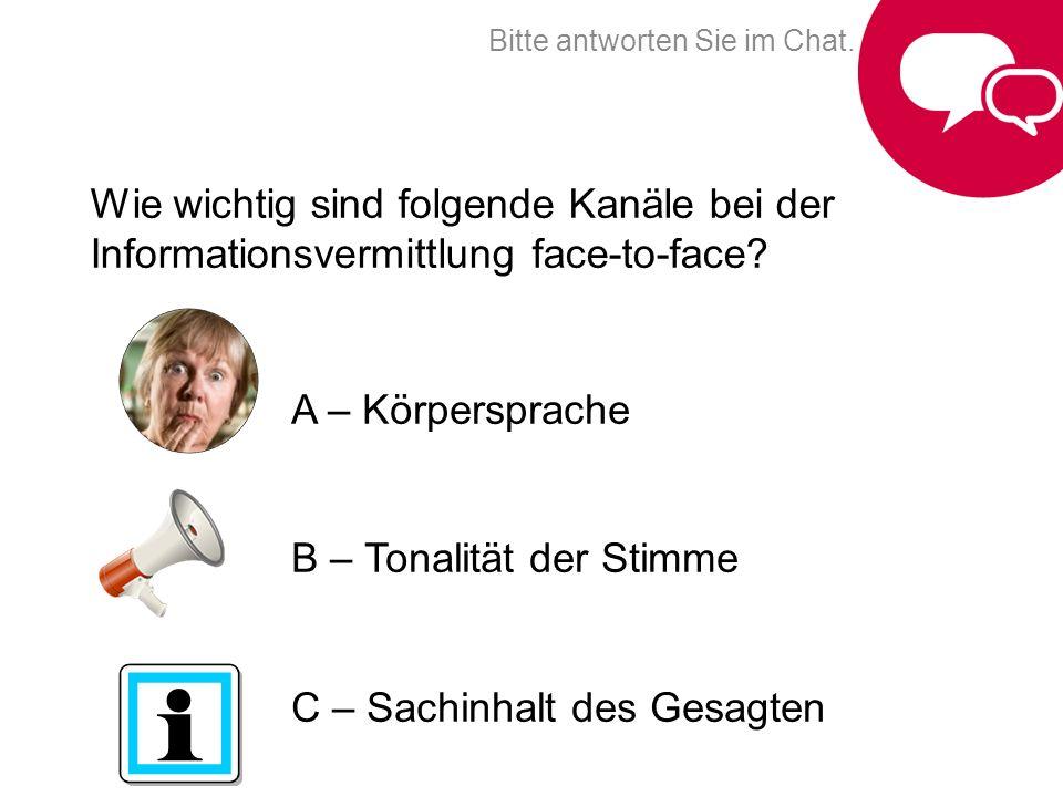 A – Körpersprache B – Tonalität der Stimme C – Sachinhalt des Gesagten Wie wichtig sind folgende Kanäle bei der Informationsvermittlung face-to-face?