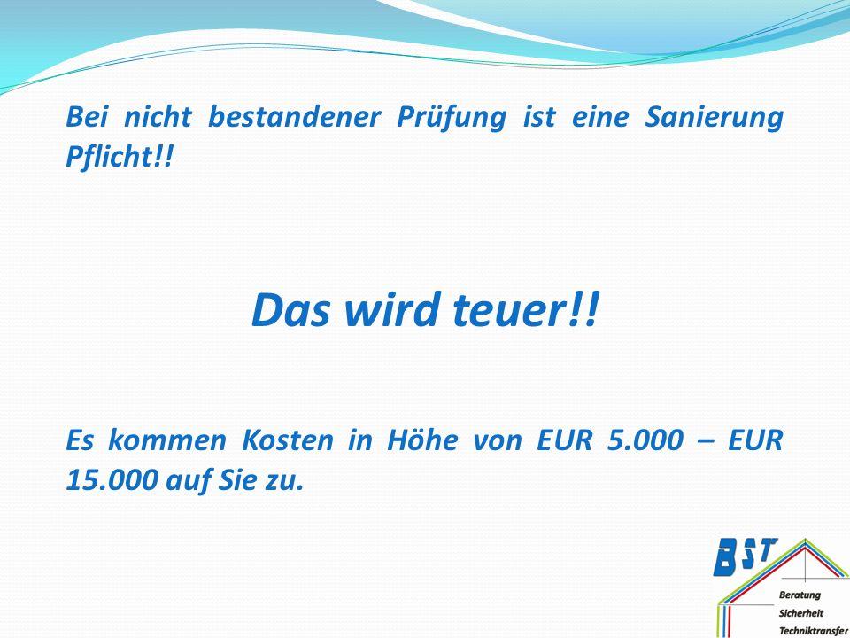 Bei nicht bestandener Prüfung ist eine Sanierung Pflicht!! Das wird teuer!! Es kommen Kosten in Höhe von EUR 5.000 – EUR 15.000 auf Sie zu.