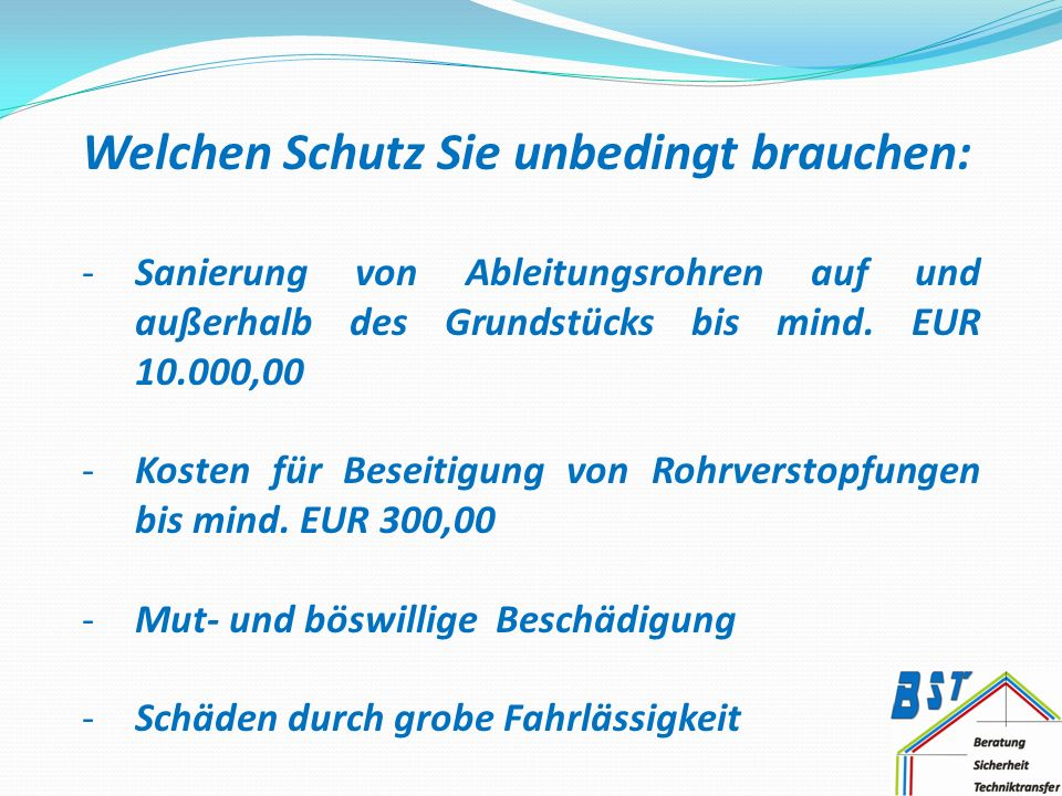 Welchen Schutz Sie unbedingt brauchen: -Sanierung von Ableitungsrohren auf und außerhalb des Grundstücks bis mind. EUR 10.000,00 -Kosten für Beseitigu