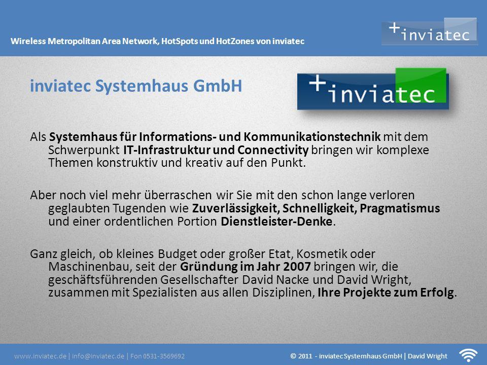 Fehmarn Hotsots -Über eine halbe Millionen EUR Jahresumsatz mit Produkten und Dienstleistungen aus dem Bereich Network Infrastruktur und Connectivity -Mehr als 500 zufriedene Kunden aus allen Branchen weltweit -LANCOM Advanced Partner ab Januar 2012 -Kompetenz durch Erfahrung und nicht ausschließlich auf dem Papier – mehr als 50 W-LAN und CPE Installationen -Ein leistungsstarkes Netzwerk von Spezialisten inviatec Systemhaus GmbH 5 Fakten www.inviatec.de   info@inviatec.de   Fon 0531-3569692 © 2011 - inviatec Systemhaus GmbH   David Wright Wireless Metropolitan Area Network, HotSpots und HotZones von inviatec