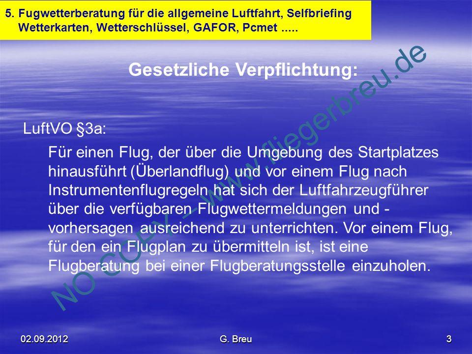 NO COPY – www.fliegerbreu.de 4 Die wichtigsten Wetterkartensymbole und Abkürzungen 1 Front (Boden): Front (Höhe): Wettererscheinungen: in LLSWC zusätzlich: Bedeckungsgrad in Karten und Meldungen für die Luftfahrt: SKC = sky clear / wolkenlos = 0/8 FEW = few / gering = 1/8 - 2/8 SCT = scattered / aufgelockert = 3/8 - 4/8 BKN = broken / aufgebrochen = 5/8 - 7/8 OVC = overcast / bedeckt = 8/8 02.09.2012G.
