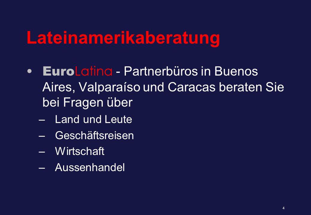 Lateinamerikaberatung Euro Latina - Partnerbüros in Buenos Aires, Valparaíso und Caracas beraten Sie bei Fragen über –Land und Leute –Geschäftsreisen –Wirtschaft –Aussenhandel 4
