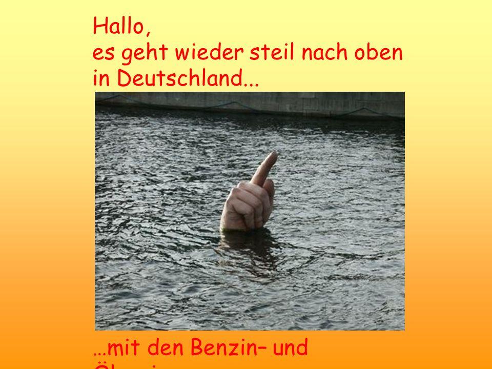 Hallo, es geht wieder steil nach oben in Deutschland... …mit den Benzin– und Ölpreisen
