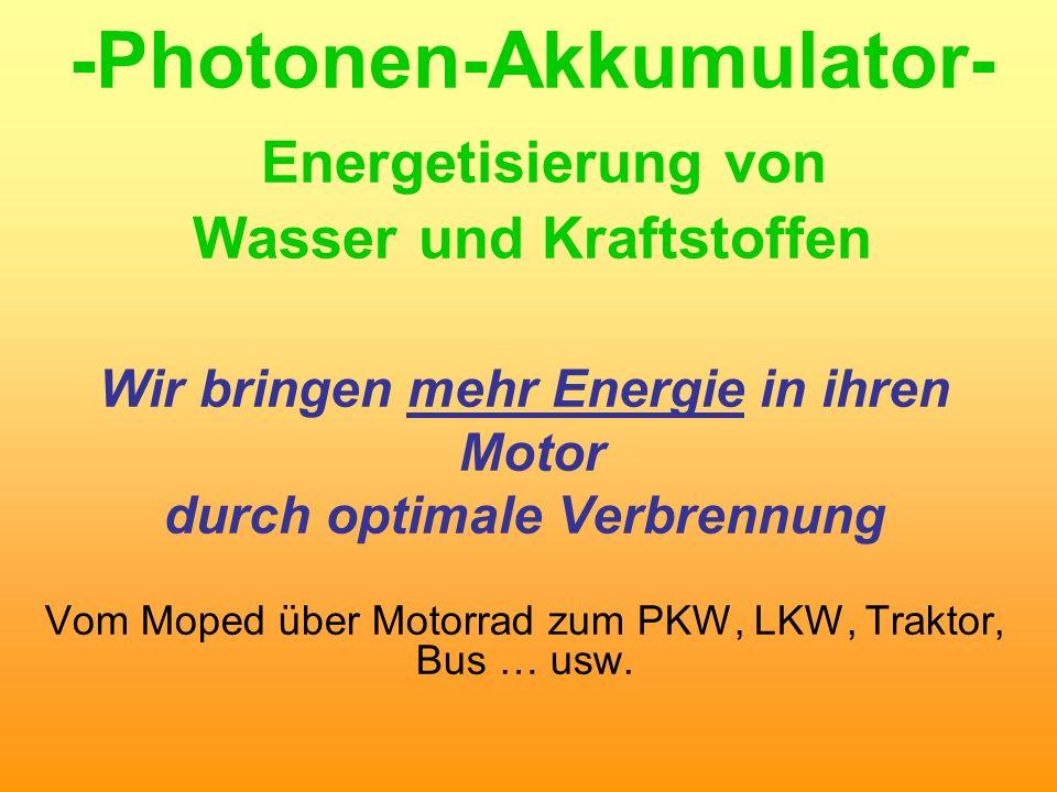 -Photonen-Akkumulator- Energetisierung von Wasser und Kraftstoffen Wir bringen mehr Energie in ihren Motor durch optimale Verbrennung Vom Moped über M