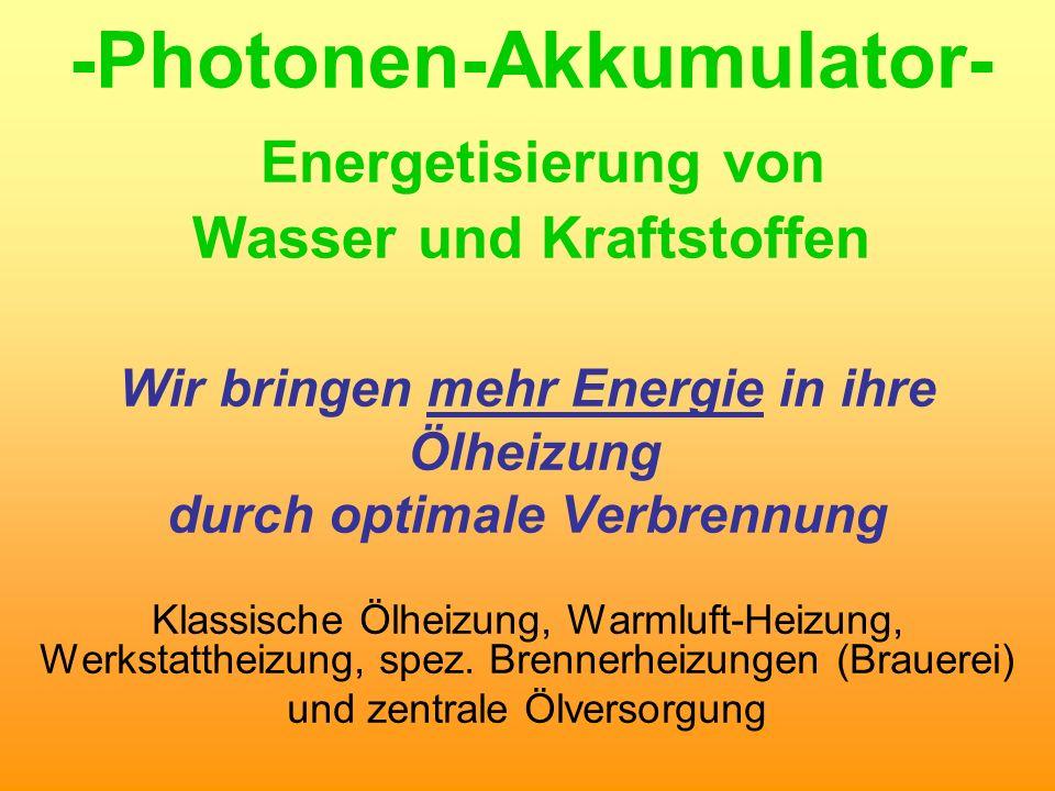 -Photonen-Akkumulator- Energetisierung von Wasser und Kraftstoffen Wir bringen mehr Energie in ihre Ölheizung durch optimale Verbrennung Klassische Öl