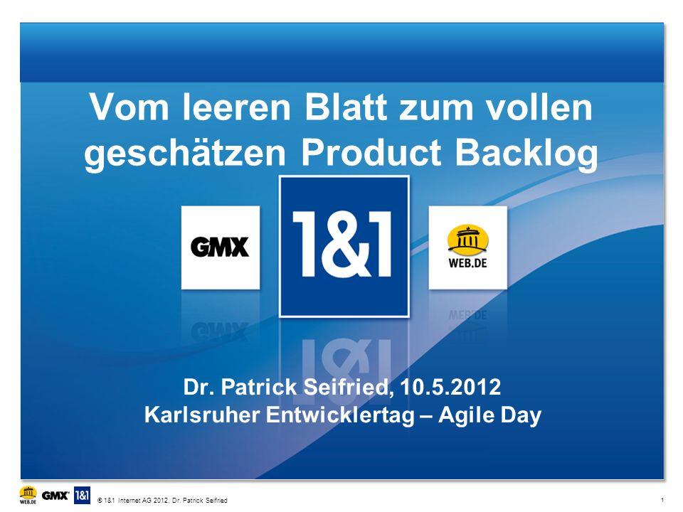 Vom leeren Blatt zum vollen geschätzen Product Backlog Dr. Patrick Seifried, 10.5.2012 Karlsruher Entwicklertag – Agile Day 1 ® 1&1 Internet AG 2012,
