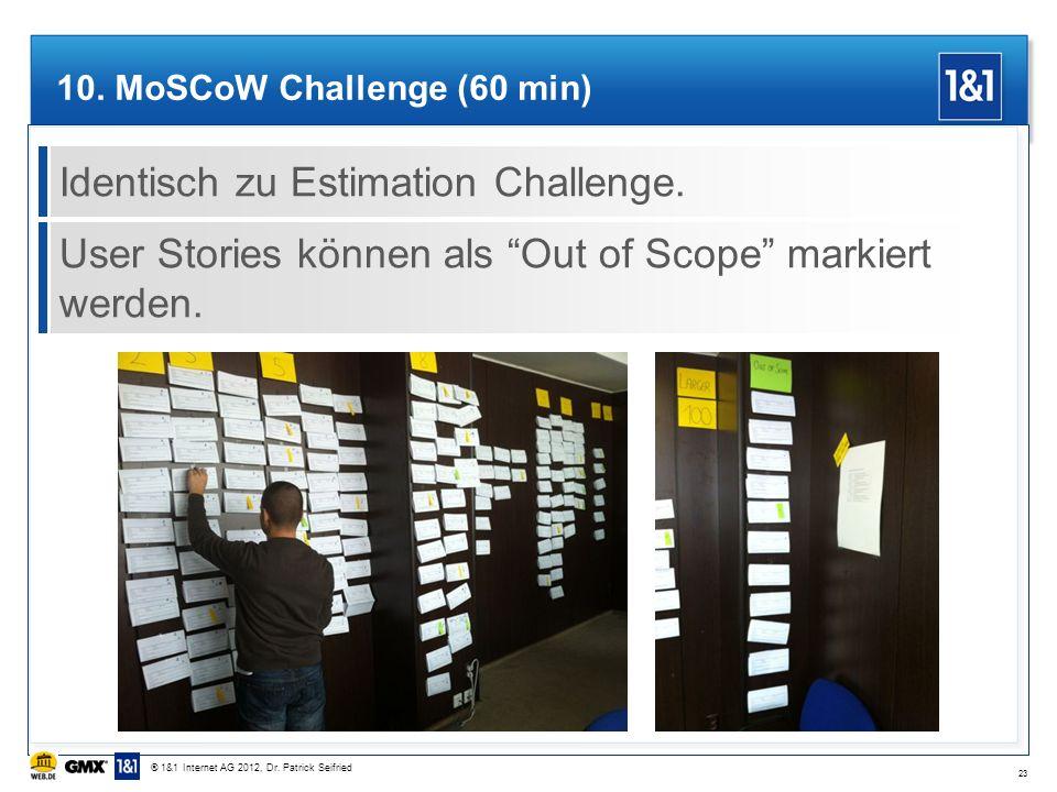 10. MoSCoW Challenge (60 min) Identisch zu Estimation Challenge. User Stories können als Out of Scope markiert werden. 23 ® 1&1 Internet AG 2012, Dr.