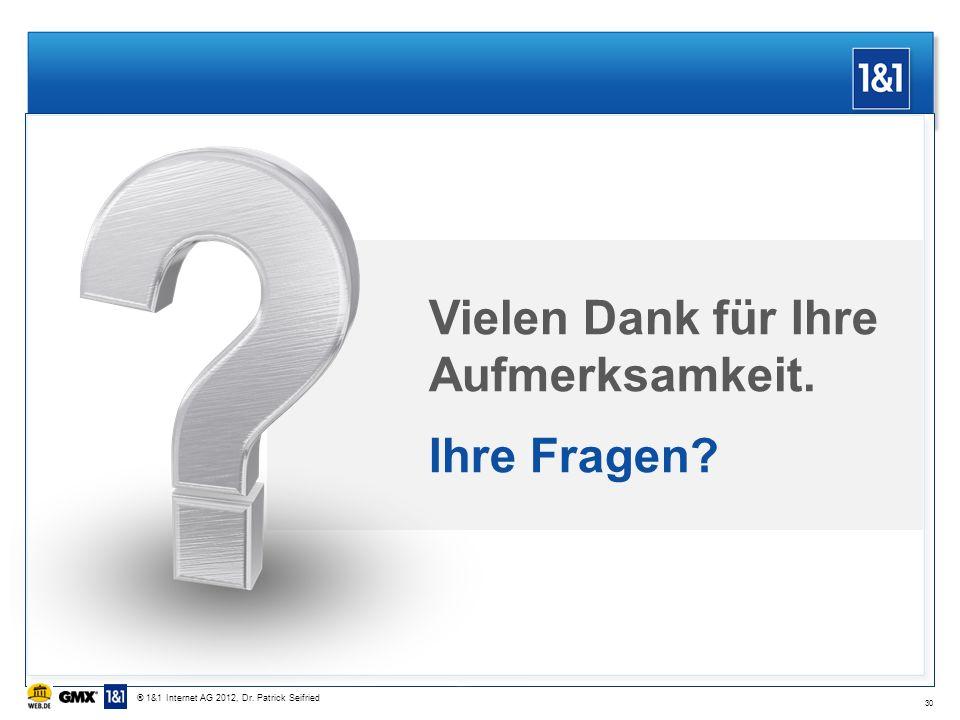 Vielen Dank für Ihre Aufmerksamkeit. Ihre Fragen? 30 ® 1&1 Internet AG 2012, Dr. Patrick Seifried