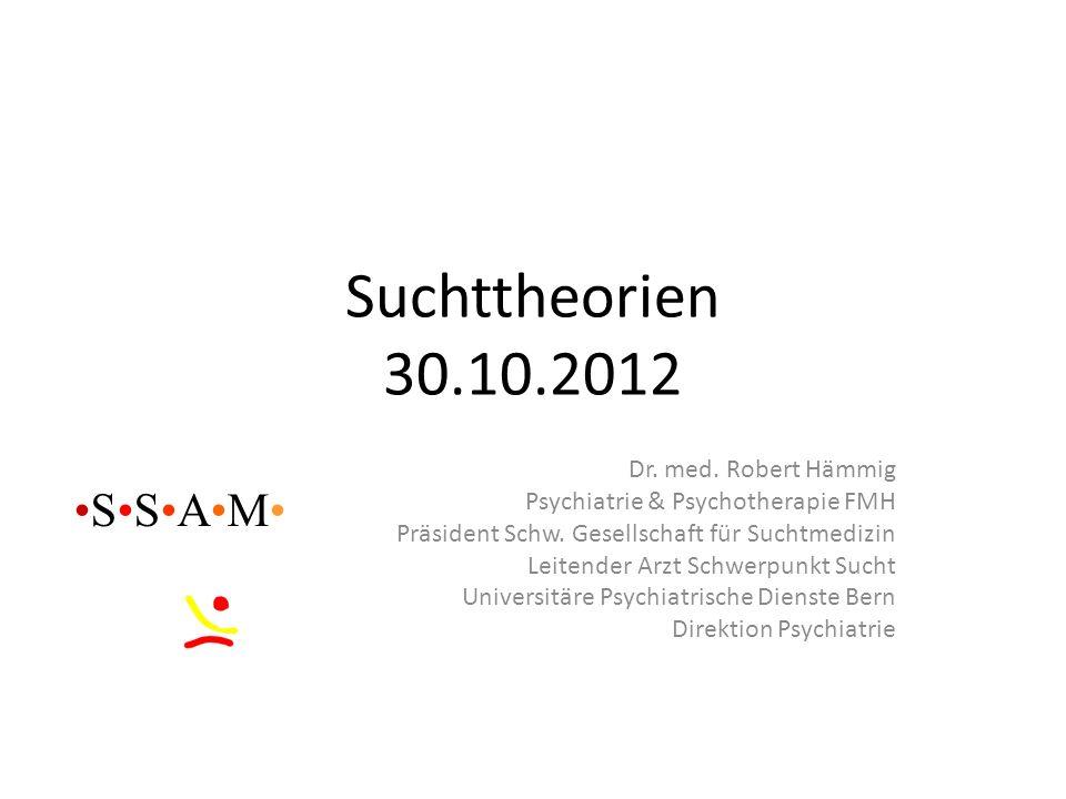 Suchttheorien 30.10.2012 Dr. med. Robert Hämmig Psychiatrie & Psychotherapie FMH Präsident Schw. Gesellschaft für Suchtmedizin Leitender Arzt Schwerpu
