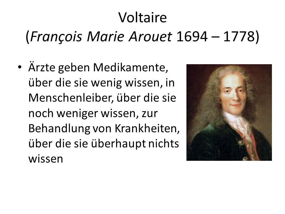 Voltaire (François Marie Arouet 1694 – 1778) Ärzte geben Medikamente, über die sie wenig wissen, in Menschenleiber, über die sie noch weniger wissen,