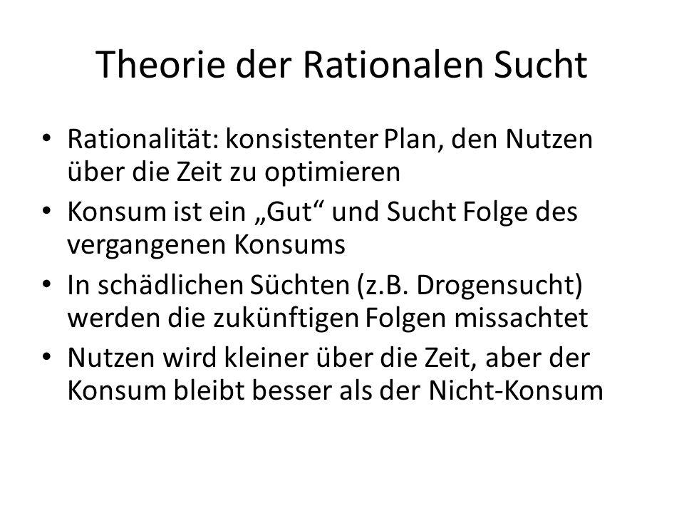 Theorie der Rationalen Sucht Rationalität: konsistenter Plan, den Nutzen über die Zeit zu optimieren Konsum ist ein Gut und Sucht Folge des vergangene