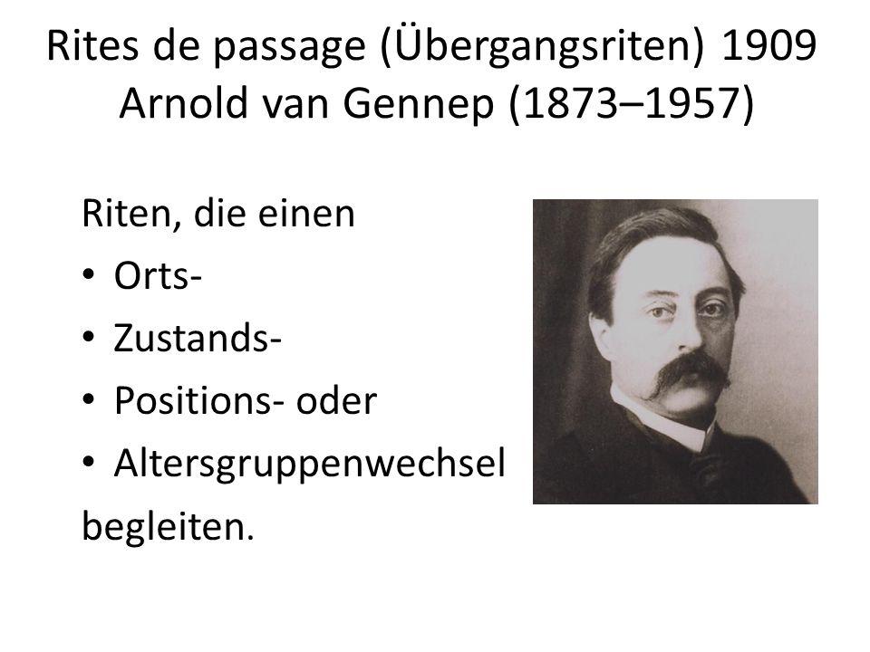 Rites de passage (Übergangsriten) 1909 Arnold van Gennep (1873–1957) Riten, die einen Orts- Zustands- Positions- oder Altersgruppenwechsel begleiten.