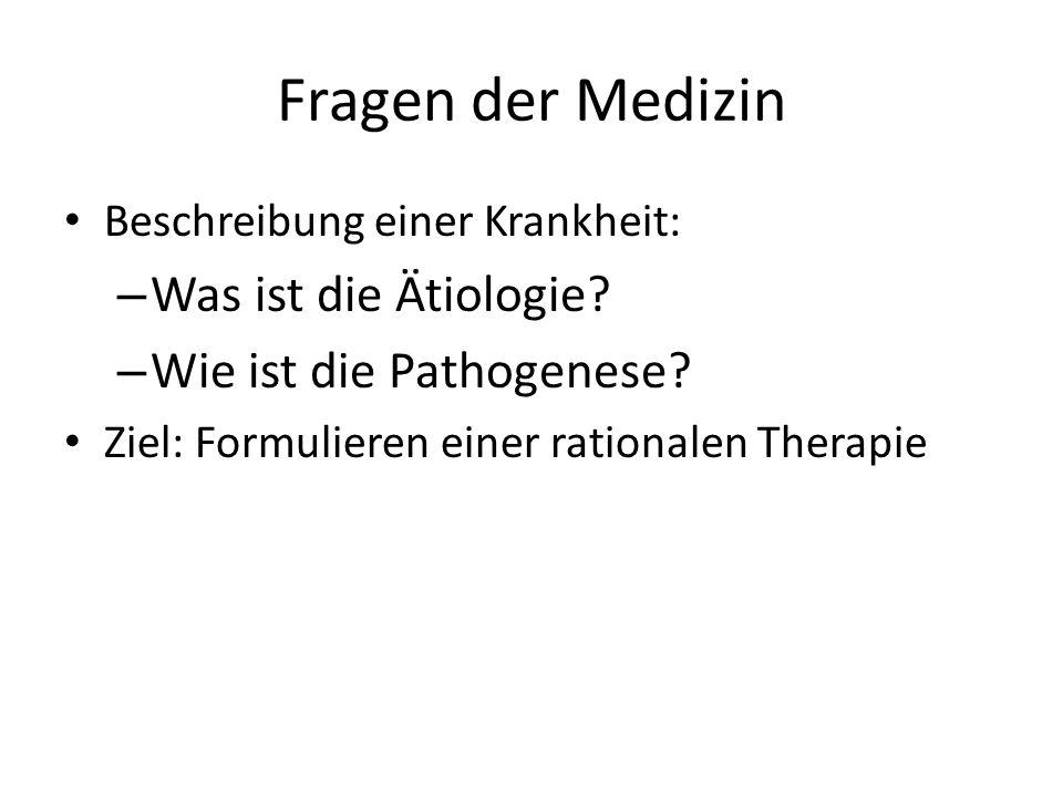Fragen der Medizin Beschreibung einer Krankheit: – Was ist die Ätiologie? – Wie ist die Pathogenese? Ziel: Formulieren einer rationalen Therapie