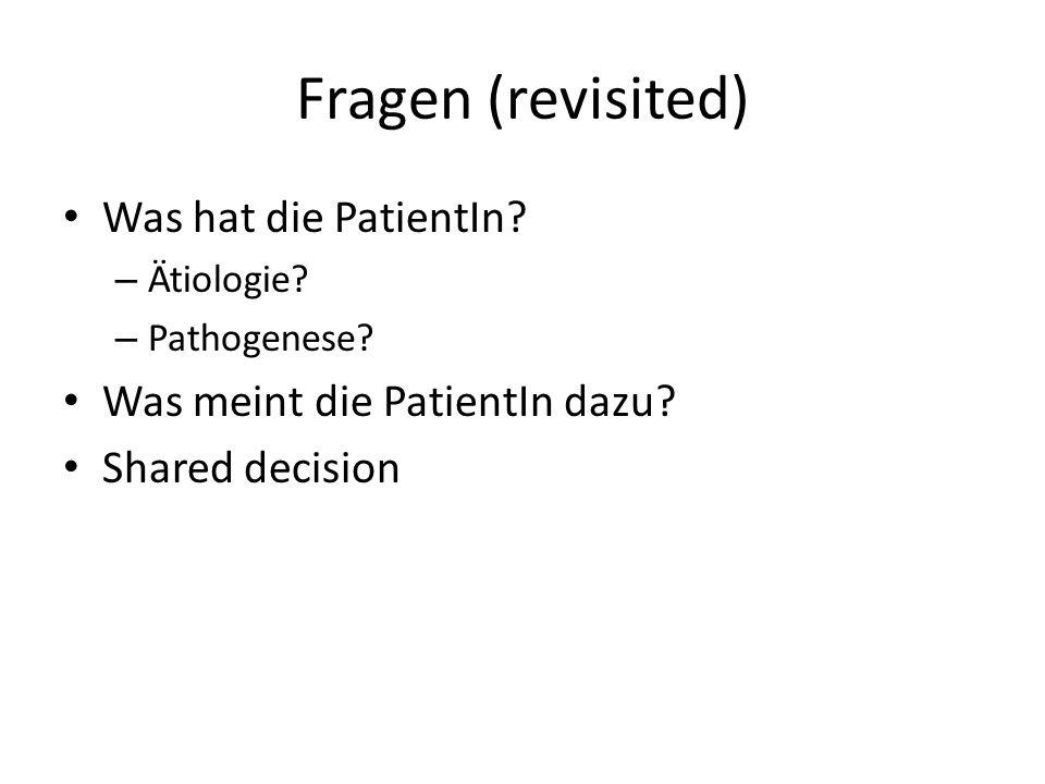 Fragen (revisited) Was hat die PatientIn? – Ätiologie? – Pathogenese? Was meint die PatientIn dazu? Shared decision