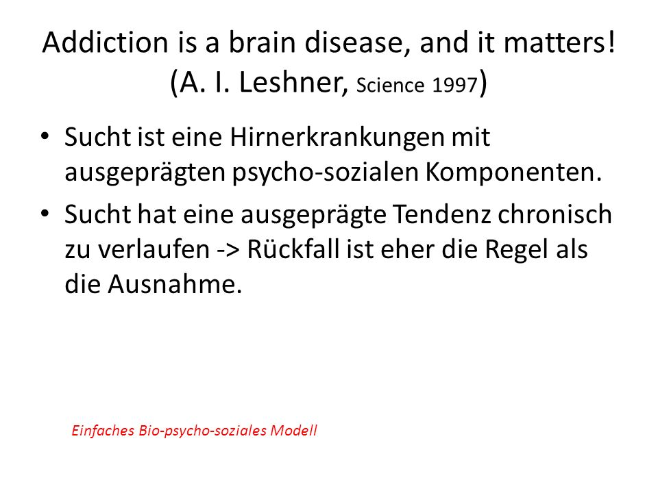 Addiction is a brain disease, and it matters! (A. I. Leshner, Science 1997 ) Sucht ist eine Hirnerkrankungen mit ausgeprägten psycho-sozialen Komponen