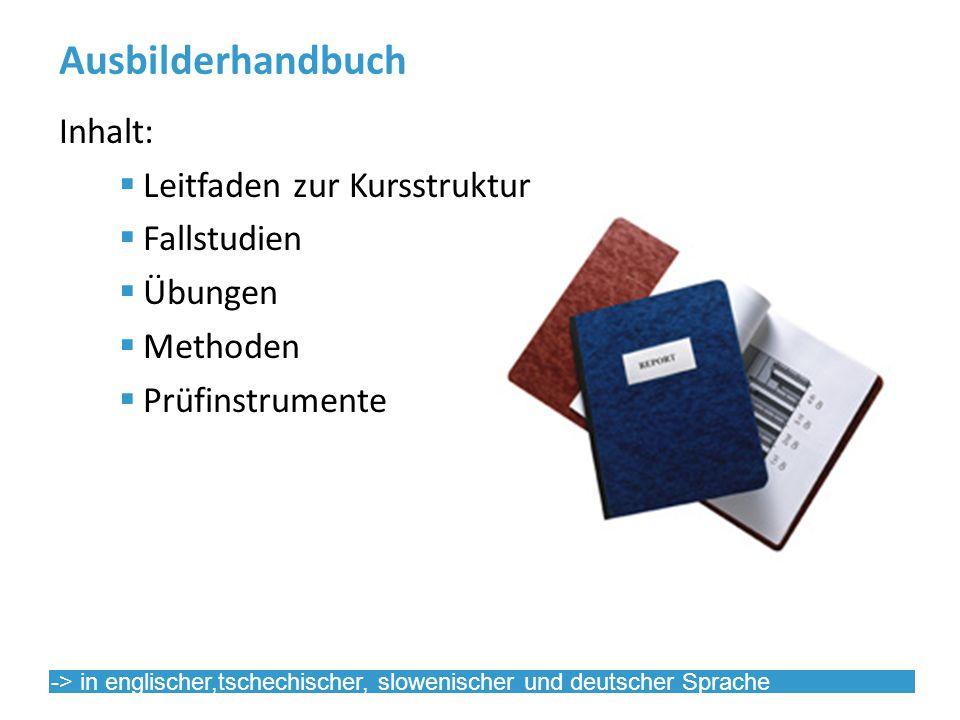 Ausbilderhandbuch Inhalt: Leitfaden zur Kursstruktur Fallstudien Übungen Methoden Prüfinstrumente -> in englischer,tschechischer, slowenischer und deutscher Sprache