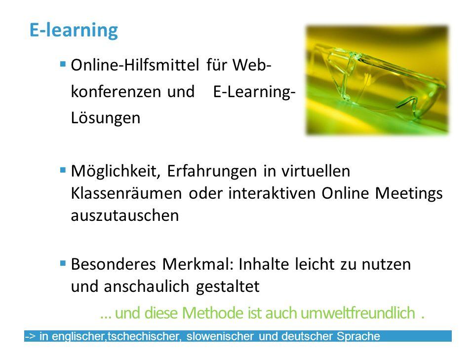E-learning Online-Hilfsmittel für Web- konferenzen und E-Learning- Lösungen Möglichkeit, Erfahrungen in virtuellen Klassenräumen oder interaktiven Online Meetings auszutauschen Besonderes Merkmal: Inhalte leicht zu nutzen und anschaulich gestaltet … und diese Methode ist auch umweltfreundlich.