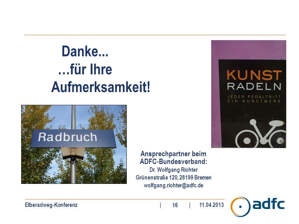 Elberadweg-Konferenz||11.04.2013 16 Danke... …für Ihre Aufmerksamkeit! Ansprechpartner beim ADFC-Bundesverband: Dr. Wolfgang Richter Grünenstraße 120,