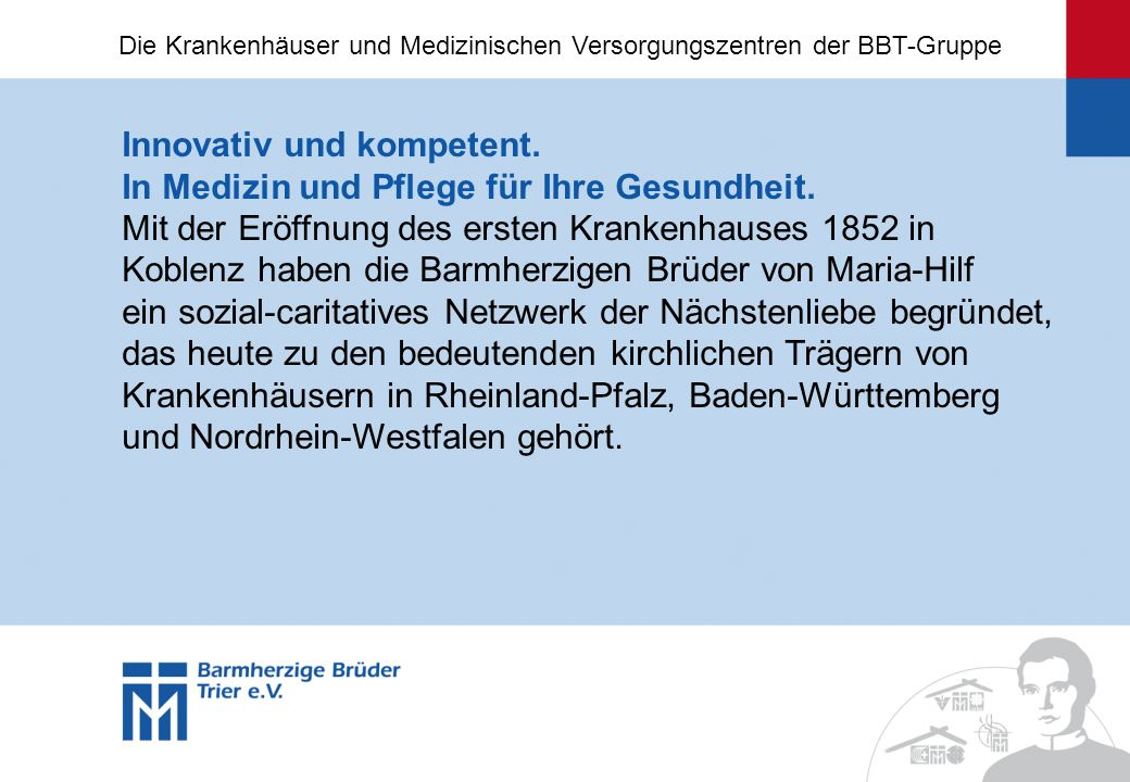 Innovativ und kompetent. In Medizin und Pflege für Ihre Gesundheit. Mit der Eröffnung des ersten Krankenhauses 1852 in Koblenz haben die Barmherzigen