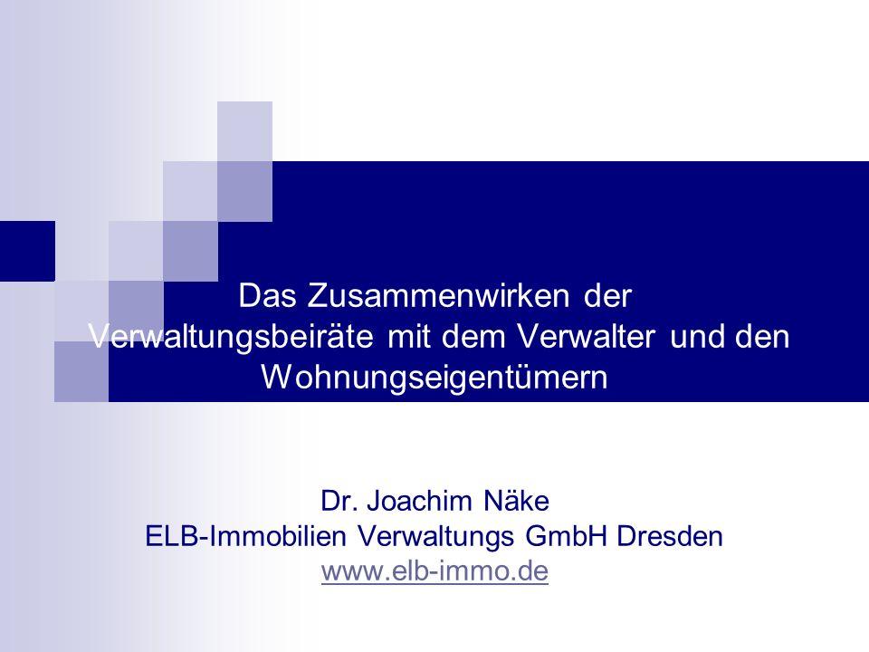 Das Zusammenwirken der Verwaltungsbeiräte mit dem Verwalter und den Wohnungseigentümern Dr. Joachim Näke ELB-Immobilien Verwaltungs GmbH Dresden www.e