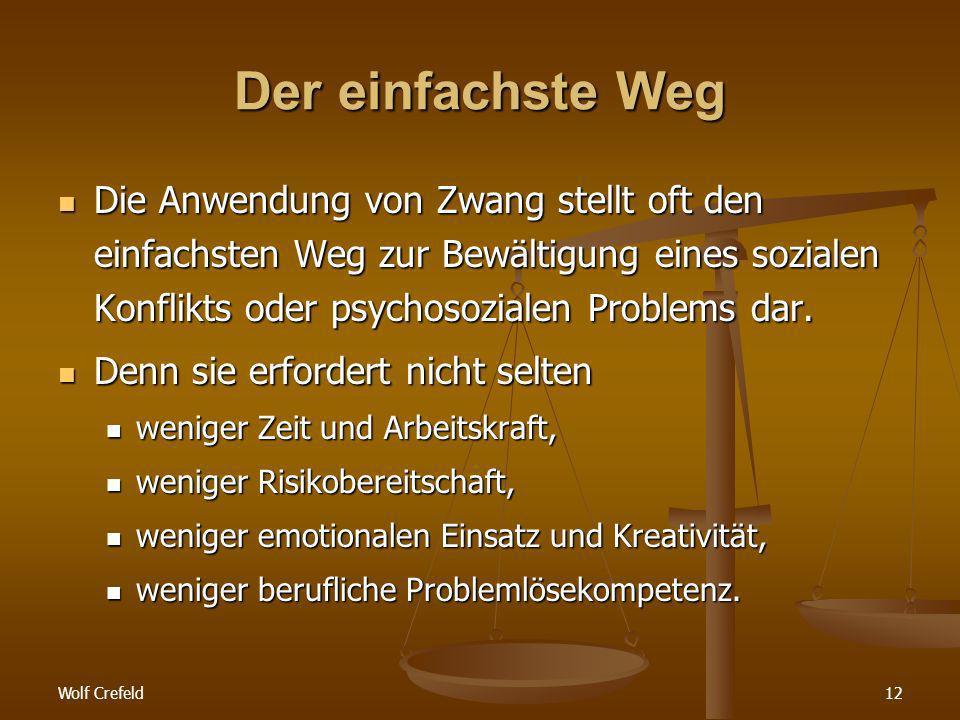 Wolf Crefeld12 Der einfachste Weg Die Anwendung von Zwang stellt oft den einfachsten Weg zur Bewältigung eines sozialen Konflikts oder psychosozialen Problems dar.