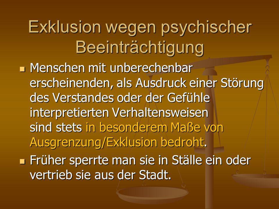 Exklusion wegen psychischer Beeinträchtigung Menschen mit unberechenbar erscheinenden, als Ausdruck einer Störung des Verstandes oder der Gefühle interpretierten Verhaltensweisen sind stets in besonderem Maße von Ausgrenzung/Exklusion bedroht.