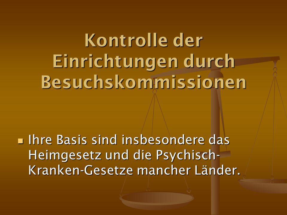 Kontrolle der Einrichtungen durch Besuchskommissionen Ihre Basis sind insbesondere das Heimgesetz und die Psychisch- Kranken-Gesetze mancher Länder.