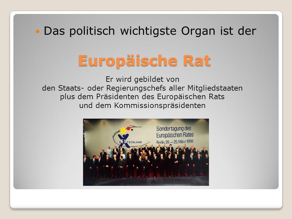Europäische Rat Das politisch wichtigste Organ ist der Er wird gebildet von den Staats- oder Regierungschefs aller Mitgliedstaaten plus dem Präsidente