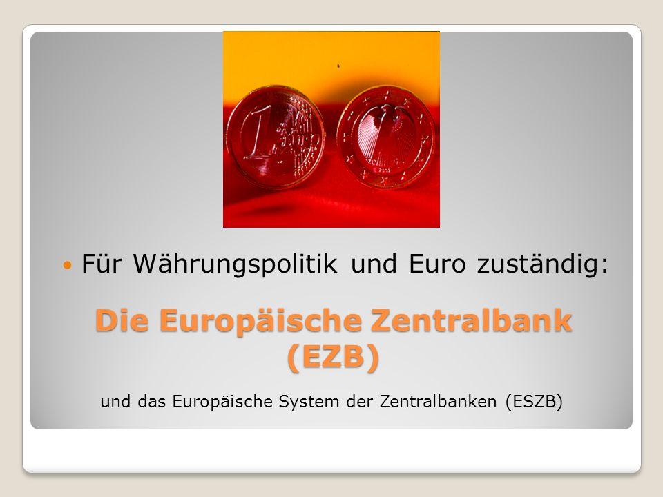 Die Europäische Zentralbank (EZB) Für Währungspolitik und Euro zuständig: und das Europäische System der Zentralbanken (ESZB)