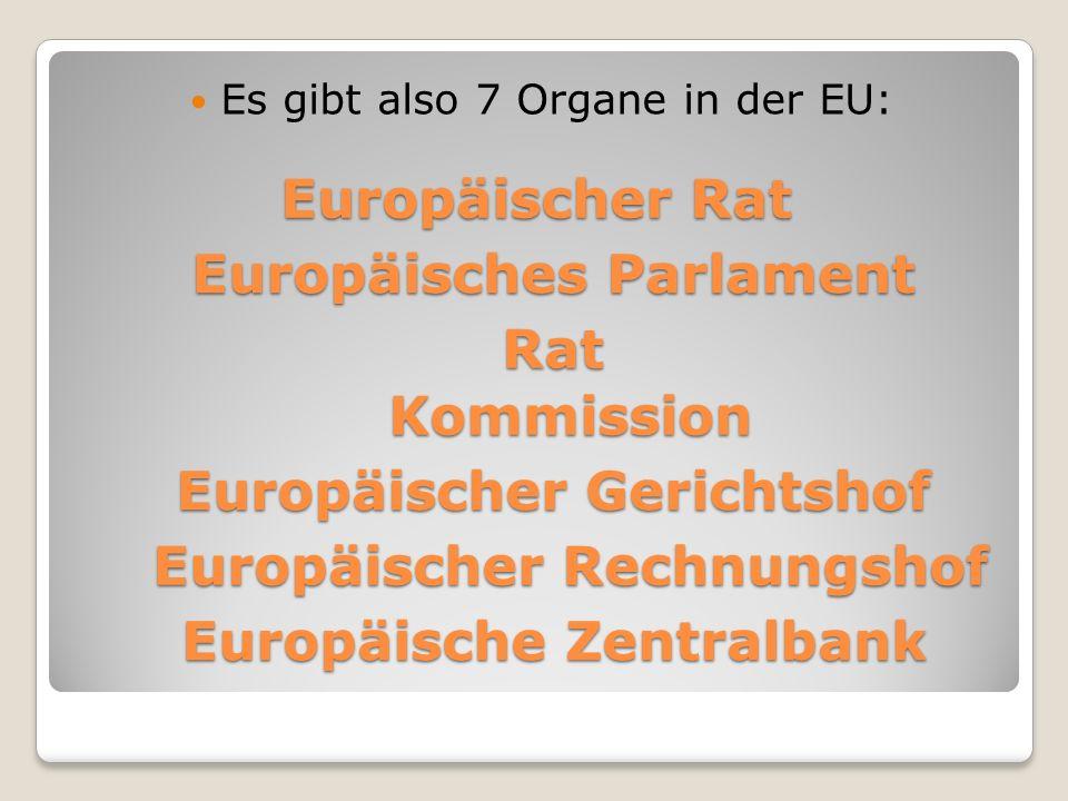 Europäischer Rat Es gibt also 7 Organe in der EU: Europäisches Parlament Rat Kommission Europäischer Gerichtshof Europäischer Rechnungshof Europäische