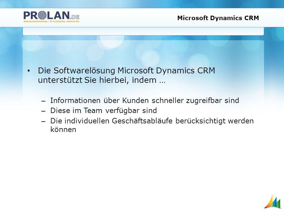 Microsoft Dynamics CRM Die Softwarelösung Microsoft Dynamics CRM unterstützt Sie hierbei, indem … – Informationen über Kunden schneller zugreifbar sind – Diese im Team verfügbar sind – Die individuellen Geschäftsabläufe berücksichtigt werden können
