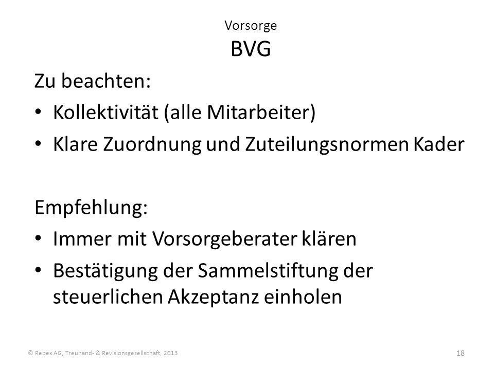 18 Vorsorge BVG Zu beachten: Kollektivität (alle Mitarbeiter) Klare Zuordnung und Zuteilungsnormen Kader Empfehlung: Immer mit Vorsorgeberater klären