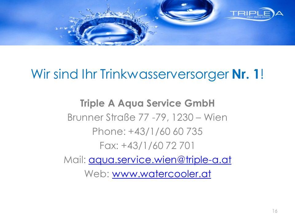 Wir sind Ihr Trinkwasserversorger Nr. 1 ! Triple A Aqua Service GmbH Brunner Straße 77 -79, 1230 – Wien Phone: +43/1/60 60 735 Fax: +43/1/60 72 701 Ma