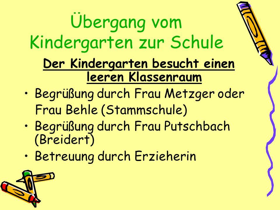 Übergang vom Kindergarten zur Schule Der Kindergarten besucht einen leeren Klassenraum Begrüßung durch Frau Metzger oder Frau Behle (Stammschule) Begr