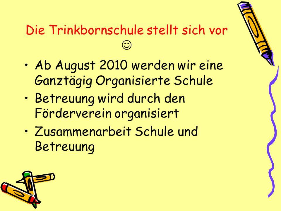 Die Trinkbornschule stellt sich vor Ab August 2010 werden wir eine Ganztägig Organisierte Schule Betreuung wird durch den Förderverein organisiert Zus