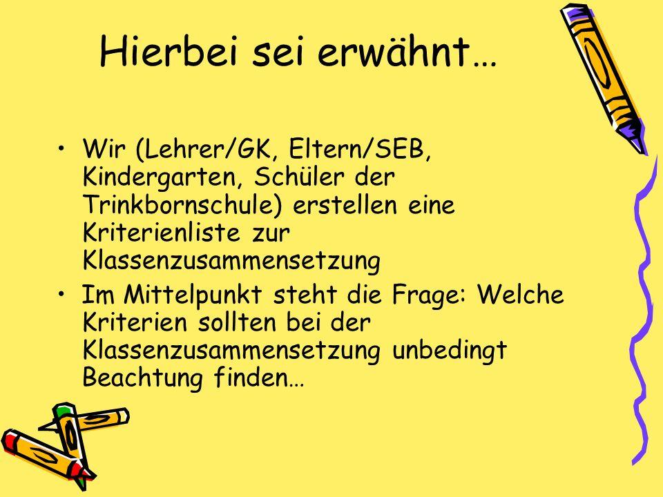Hierbei sei erwähnt… Wir (Lehrer/GK, Eltern/SEB, Kindergarten, Schüler der Trinkbornschule) erstellen eine Kriterienliste zur Klassenzusammensetzung I